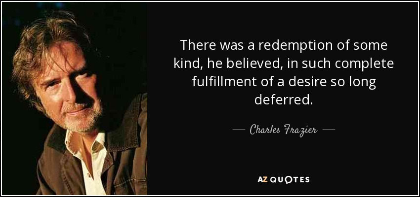 There was a redemption of some kind, he believed, in such complete fulfillment of a desire so long deferred. - Charles Frazier