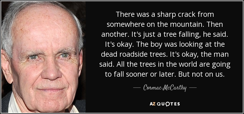 There was a sharp crack from somewhere on the mountain. Then another. It's just a tree falling, he said. It's okay. The boy was looking at the dead roadside trees. It's okay, the man said. All the trees in the world are going to fall sooner or later. But not on us. - Cormac McCarthy