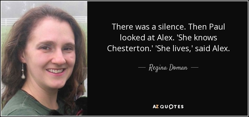 There was a silence. Then Paul looked at Alex. 'She knows Chesterton.' 'She lives,' said Alex. - Regina Doman