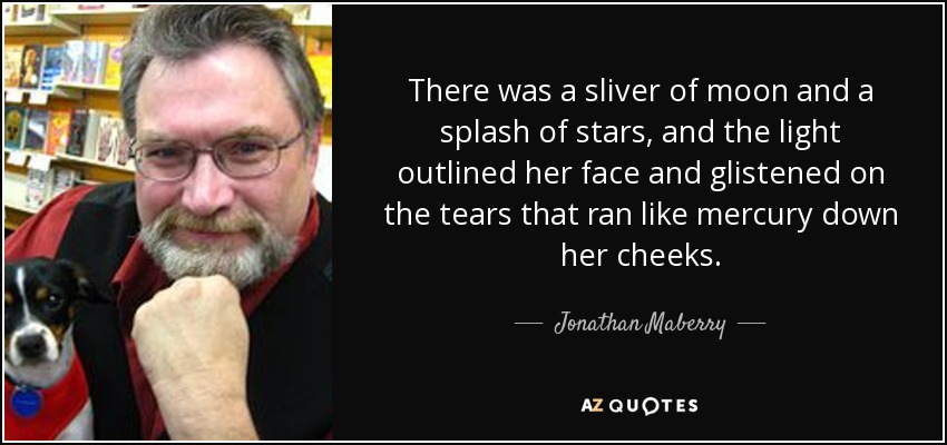 There was a sliver of moon and a splash of stars, and the light outlined her face and glistened on the tears that ran like mercury down her cheeks. - Jonathan Maberry