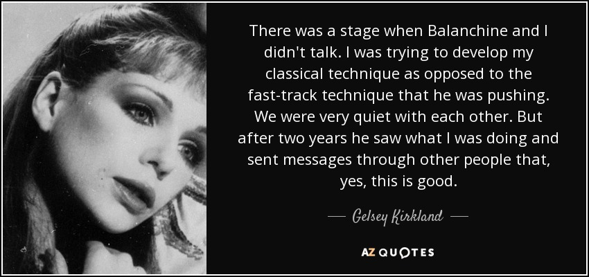 There was a stage when Balanchine and I didn't talk. I was trying to develop my classical technique as opposed to the fast-track technique that he was pushing. We were very quiet with each other. But after two years he saw what I was doing and sent messages through other people that, yes, this is good. - Gelsey Kirkland