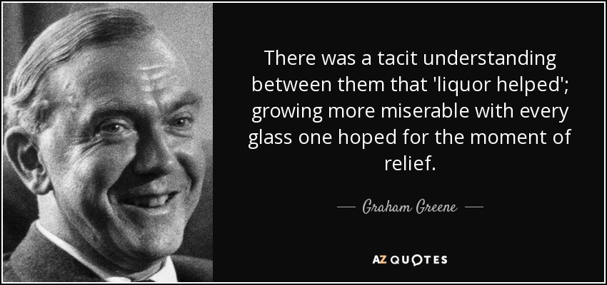 There was a tacit understanding between them that 'liquor helped'; growing more miserable with every glass one hoped for the moment of relief. - Graham Greene