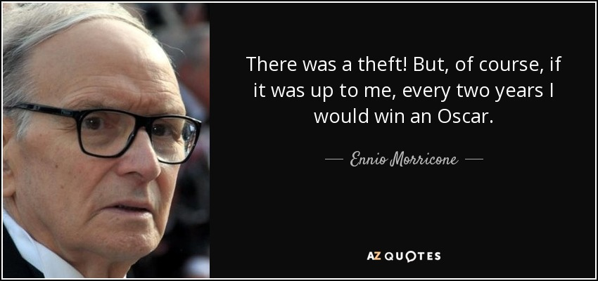 There was a theft! But, of course, if it was up to me, every two years I would win an Oscar. - Ennio Morricone
