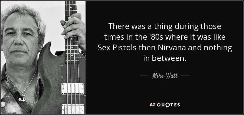 There was a thing during those times in the '80s where it was like Sex Pistols then Nirvana and nothing in between. - Mike Watt