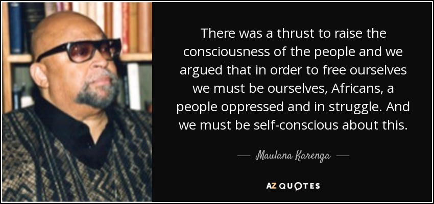 There was a thrust to raise the consciousness of the people and we argued that in order to free ourselves we must be ourselves, Africans, a people oppressed and in struggle. And we must be self-conscious about this. - Maulana Karenga