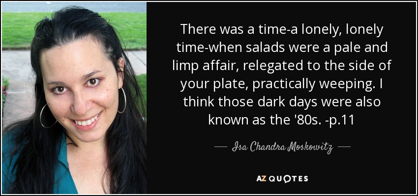 There was a time-a lonely, lonely time-when salads were a pale and limp affair, relegated to the side of your plate, practically weeping. I think those dark days were also known as the '80s. -p.11 - Isa Chandra Moskowitz