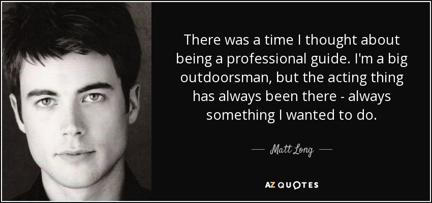 There was a time I thought about being a professional guide. I'm a big outdoorsman, but the acting thing has always been there - always something I wanted to do. - Matt Long