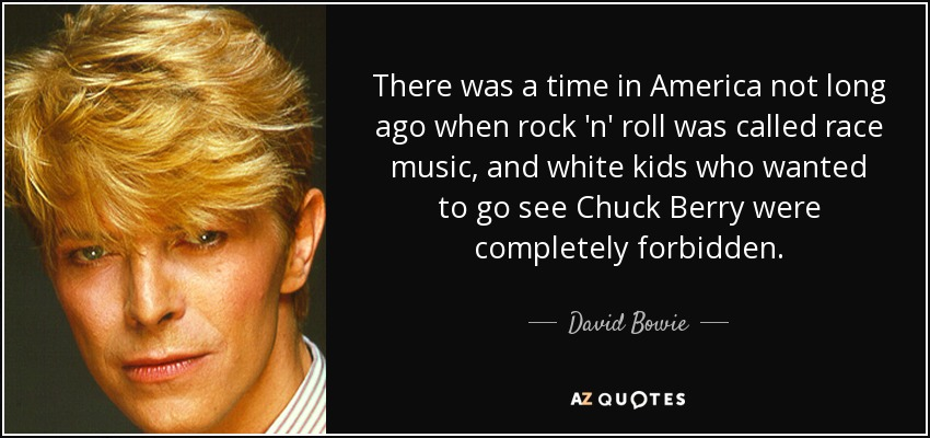 There was a time in America not long ago when rock 'n' roll was called race music, and white kids who wanted to go see Chuck Berry were completely forbidden. - David Bowie