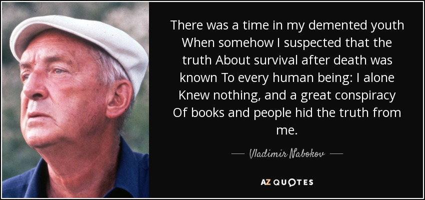 There was a time in my demented youth When somehow I suspected that the truth About survival after death was known To every human being: I alone Knew nothing, and a great conspiracy Of books and people hid the truth from me. - Vladimir Nabokov