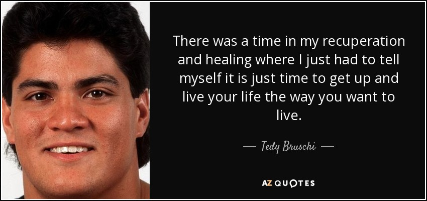 There was a time in my recuperation and healing where I just had to tell myself it is just time to get up and live your life the way you want to live. - Tedy Bruschi
