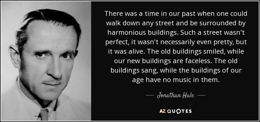 There was a time in our past when one could walk down any street and be surrounded by harmonious buildings. Such a street wasn't perfect, it wasn't necessarily even pretty, but it was alive. The old buildings smiled, while our new buildings are faceless. The old buildings sang, while the buildings of our age have no music in them. - Jonathan Hale