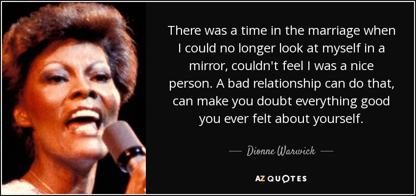 There was a time in the marriage when I could no longer look at myself in a mirror, couldn't feel I was a nice person. A bad relationship can do that, can make you doubt everything good you ever felt about yourself. - Dionne Warwick