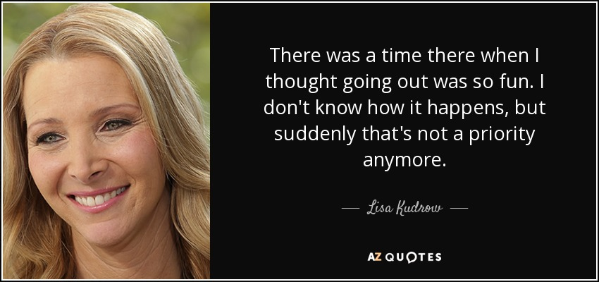 There was a time there when I thought going out was so fun. I don't know how it happens, but suddenly that's not a priority anymore. - Lisa Kudrow
