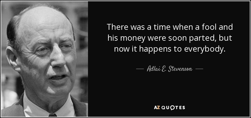 There was a time when a fool and his money were soon parted, but now it happens to everybody. - Adlai E. Stevenson