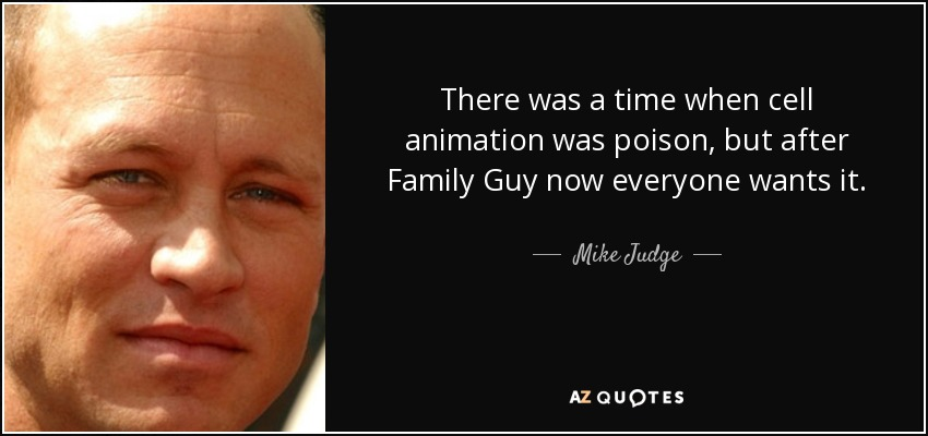 There was a time when cell animation was poison, but after Family Guy now everyone wants it. - Mike Judge