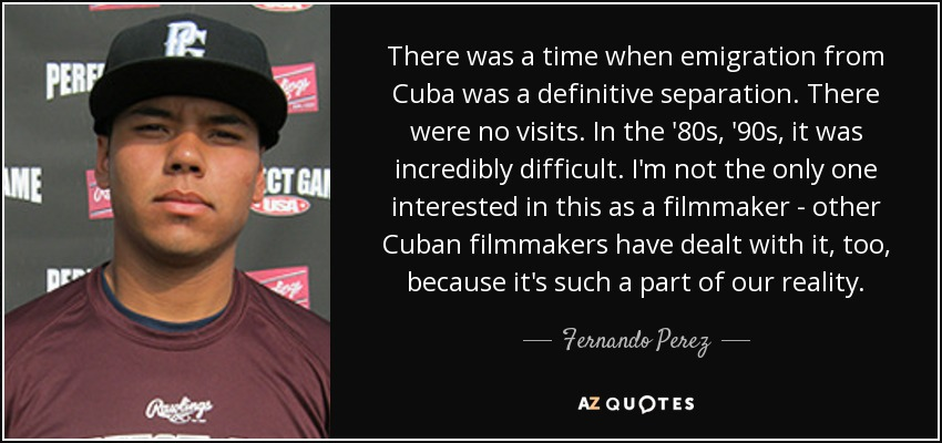 There was a time when emigration from Cuba was a definitive separation. There were no visits. In the '80s, '90s, it was incredibly difficult. I'm not the only one interested in this as a filmmaker - other Cuban filmmakers have dealt with it, too, because it's such a part of our reality. - Fernando Perez