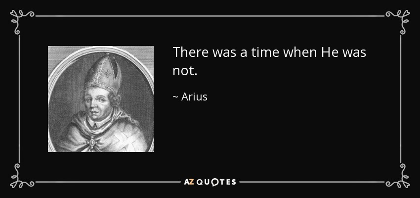 There was a time when He was not. - Arius