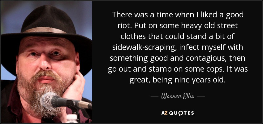 There was a time when I liked a good riot. Put on some heavy old street clothes that could stand a bit of sidewalk-scraping, infect myself with something good and contagious, then go out and stamp on some cops. It was great, being nine years old. - Warren Ellis