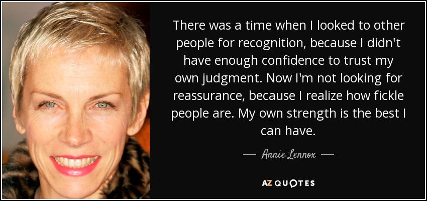 There was a time when I looked to other people for recognition, because I didn't have enough confidence to trust my own judgment. Now I'm not looking for reassurance, because I realize how fickle people are. My own strength is the best I can have. - Annie Lennox