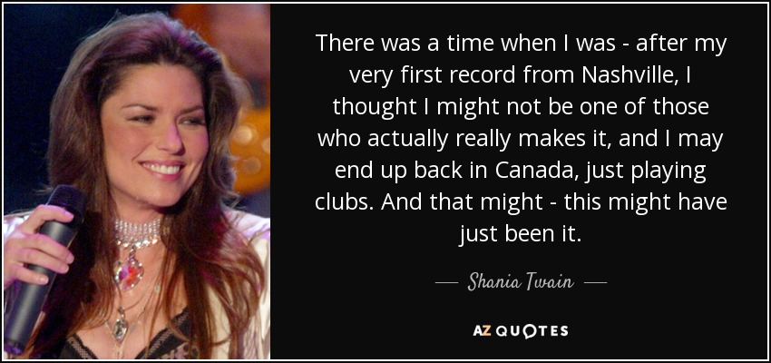 There was a time when I was - after my very first record from Nashville, I thought I might not be one of those who actually really makes it, and I may end up back in Canada, just playing clubs. And that might - this might have just been it. - Shania Twain