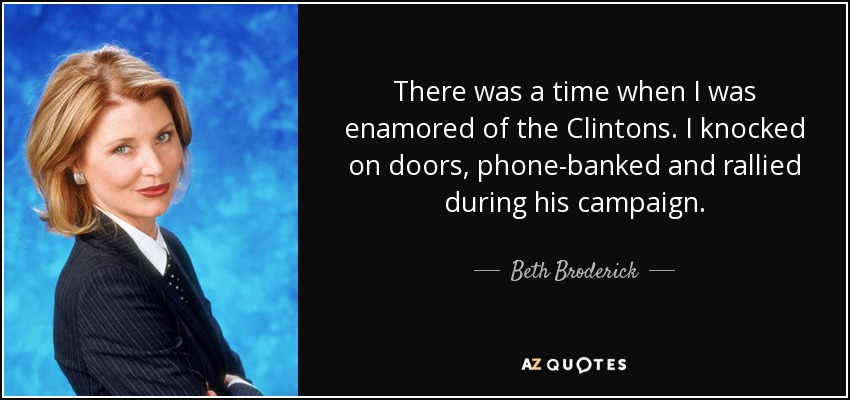 There was a time when I was enamored of the Clintons. I knocked on doors, phone-banked and rallied during his campaign. - Beth Broderick