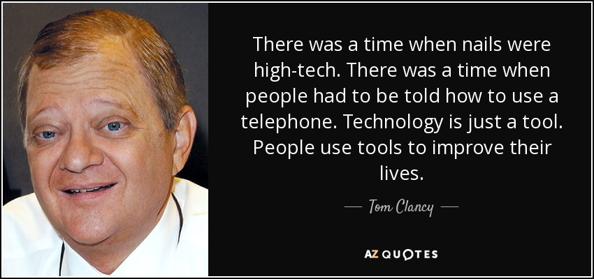 There was a time when nails were high-tech. There was a time when people had to be told how to use a telephone. Technology is just a tool. People use tools to improve their lives. - Tom Clancy