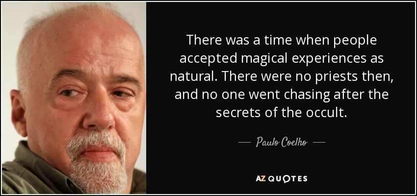 There was a time when people accepted magical experiences as natural. There were no priests then, and no one went chasing after the secrets of the occult. - Paulo Coelho
