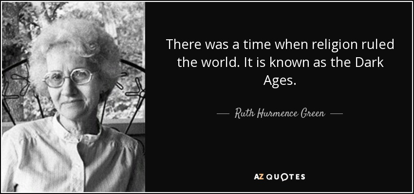 There was a time when religion ruled the world. It is known as the Dark Ages. - Ruth Hurmence Green