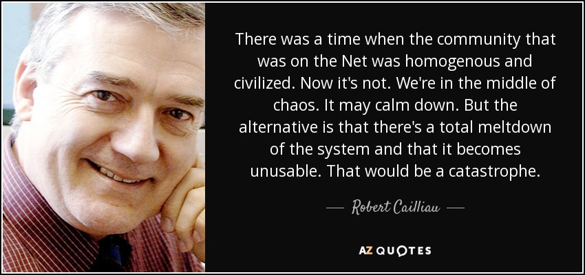 There was a time when the community that was on the Net was homogenous and civilized. Now it's not. We're in the middle of chaos. It may calm down. But the alternative is that there's a total meltdown of the system and that it becomes unusable. That would be a catastrophe. - Robert Cailliau