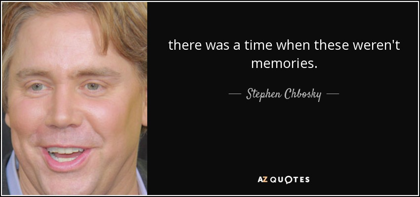 there was a time when these weren't memories. - Stephen Chbosky