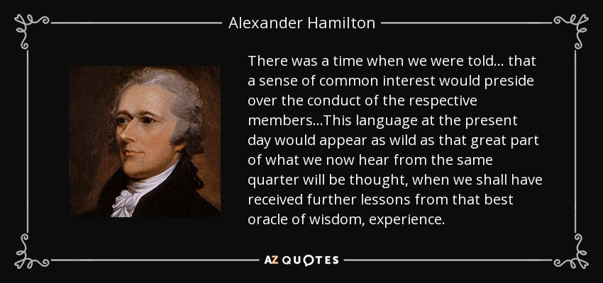 There was a time when we were told . . . that a sense of common interest would preside over the conduct of the respective members...This language at the present day would appear as wild as that great part of what we now hear from the same quarter will be thought, when we shall have received further lessons from that best oracle of wisdom, experience. - Alexander Hamilton