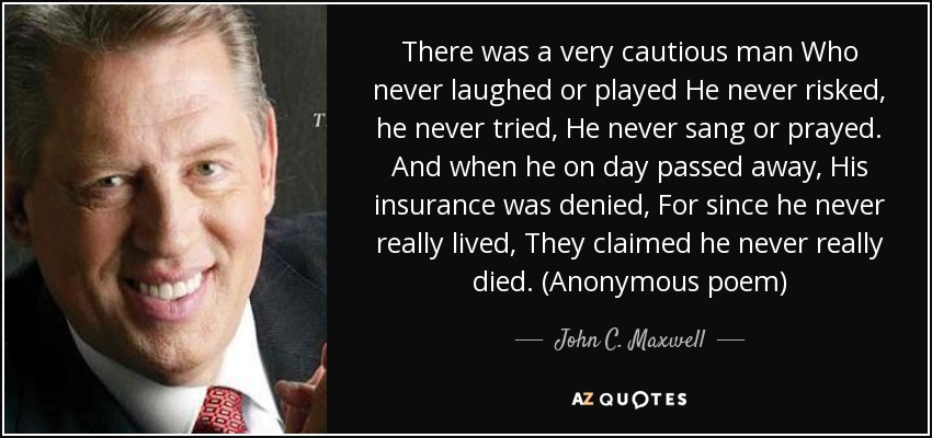 There was a very cautious man Who never laughed or played He never risked, he never tried, He never sang or prayed. And when he on day passed away, His insurance was denied, For since he never really lived, They claimed he never really died. (Anonymous poem) - John C. Maxwell
