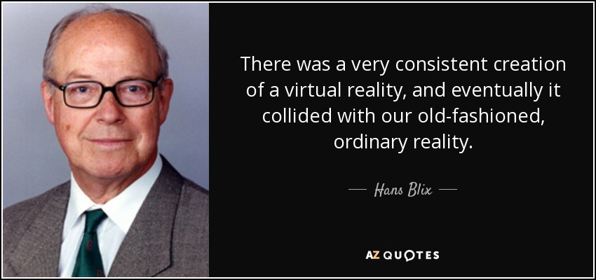 There was a very consistent creation of a virtual reality, and eventually it collided with our old-fashioned, ordinary reality. - Hans Blix