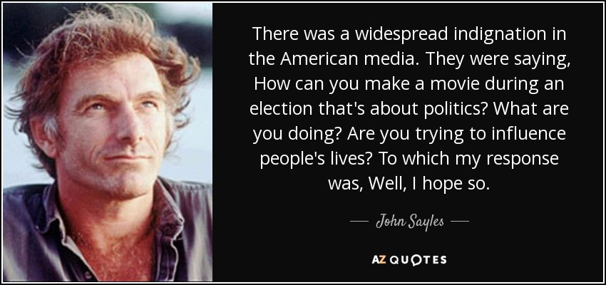 There was a widespread indignation in the American media. They were saying, How can you make a movie during an election that's about politics? What are you doing? Are you trying to influence people's lives? To which my response was, Well, I hope so. - John Sayles
