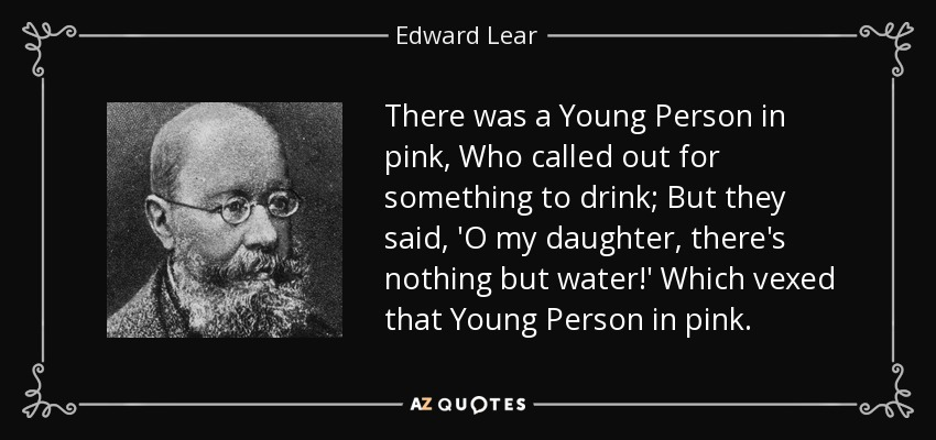 There was a Young Person in pink, Who called out for something to drink; But they said, 'O my daughter, there's nothing but water!' Which vexed that Young Person in pink. - Edward Lear