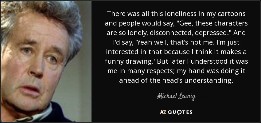 There was all this loneliness in my cartoons and people would say,