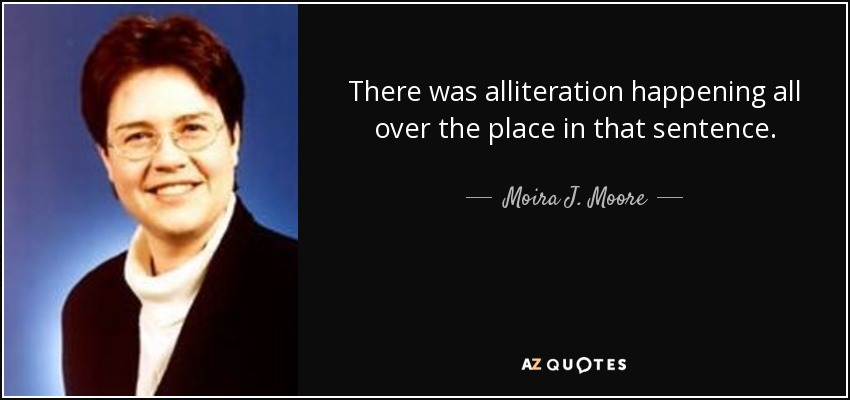 There was alliteration happening all over the place in that sentence. - Moira J. Moore