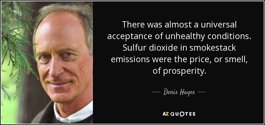 There was almost a universal acceptance of unhealthy conditions. Sulfur dioxide in smokestack emissions were the price, or smell, of prosperity. - Denis Hayes