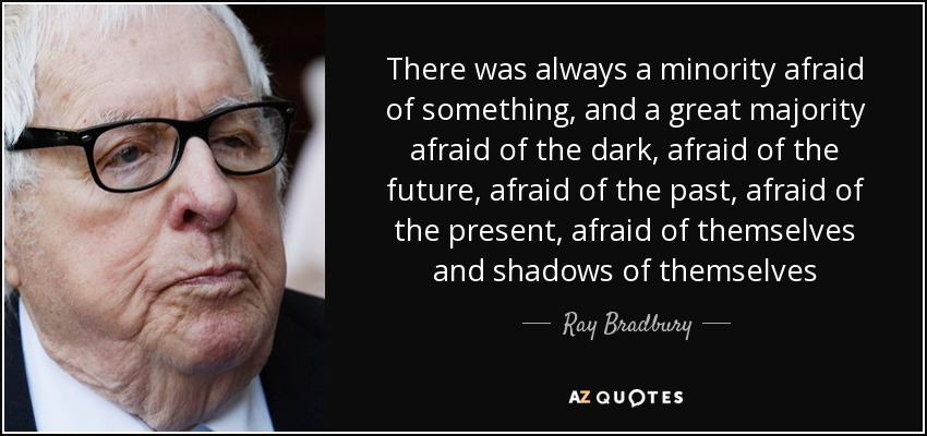 There was always a minority afraid of something, and a great majority afraid of the dark, afraid of the future, afraid of the past, afraid of the present, afraid of themselves and shadows of themselves - Ray Bradbury
