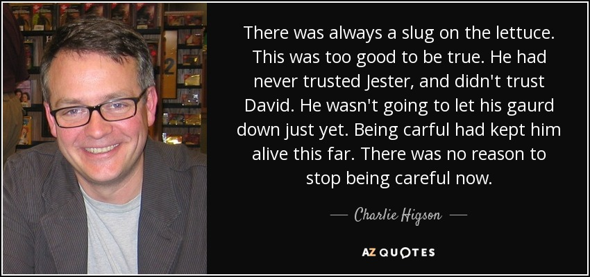 There was always a slug on the lettuce. This was too good to be true. He had never trusted Jester, and didn't trust David. He wasn't going to let his gaurd down just yet. Being carful had kept him alive this far. There was no reason to stop being careful now. - Charlie Higson