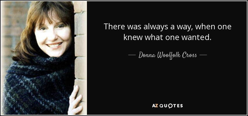 There was always a way, when one knew what one wanted. - Donna Woolfolk Cross
