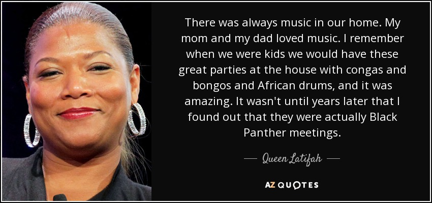 There was always music in our home. My mom and my dad loved music. I remember when we were kids we would have these great parties at the house with congas and bongos and African drums, and it was amazing. It wasn't until years later that I found out that they were actually Black Panther meetings. - Queen Latifah