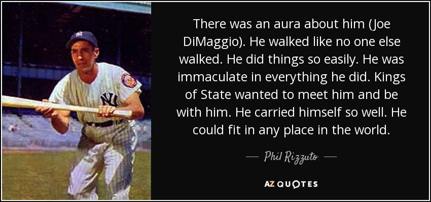 There was an aura about him (Joe DiMaggio). He walked like no one else walked. He did things so easily. He was immaculate in everything he did. Kings of State wanted to meet him and be with him. He carried himself so well. He could fit in any place in the world. - Phil Rizzuto