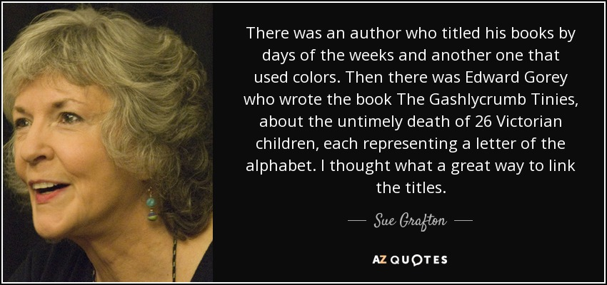 There was an author who titled his books by days of the weeks and another one that used colors. Then there was Edward Gorey who wrote the book The Gashlycrumb Tinies, about the untimely death of 26 Victorian children, each representing a letter of the alphabet. I thought what a great way to link the titles. - Sue Grafton