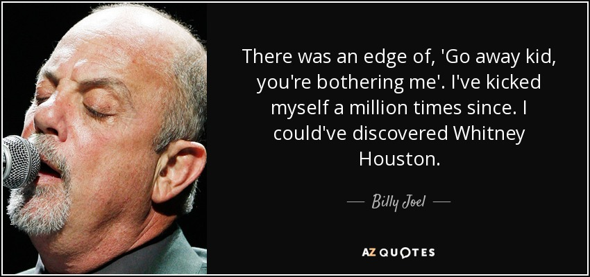 Billy Joel Quote There Was An Edge Of Go Away Kid Youre