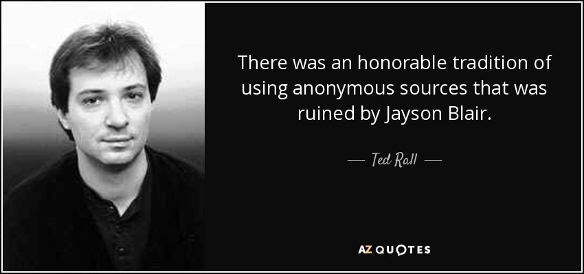 There was an honorable tradition of using anonymous sources that was ruined by Jayson Blair. - Ted Rall
