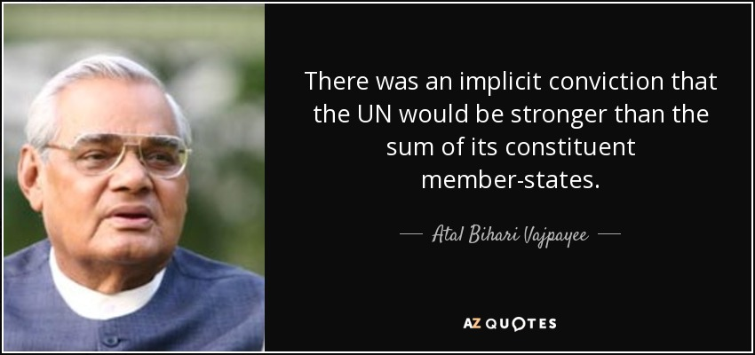 There was an implicit conviction that the UN would be stronger than the sum of its constituent member-states. - Atal Bihari Vajpayee