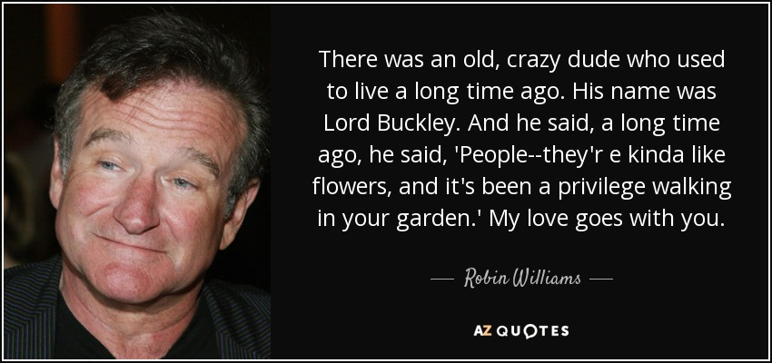There was an old, crazy dude who used to live a long time ago. His name was Lord Buckley. And he said, a long time ago, he said, 'People--they'r e kinda like flowers, and it's been a privilege walking in your garden.' My love goes with you. - Robin Williams