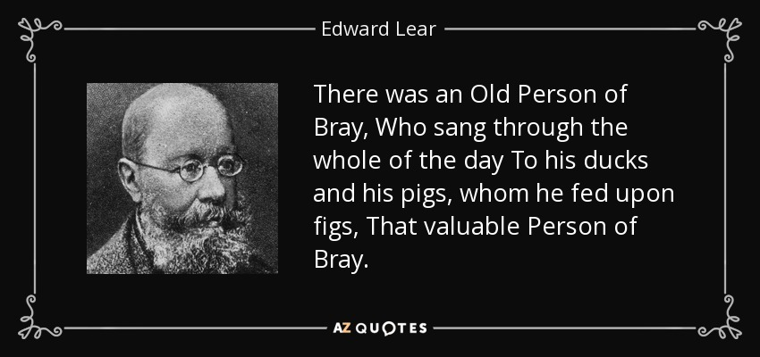 There was an Old Person of Bray, Who sang through the whole of the day To his ducks and his pigs, whom he fed upon figs, That valuable Person of Bray. - Edward Lear
