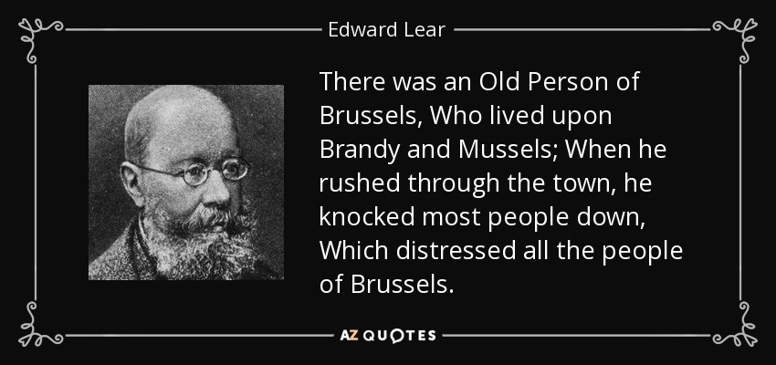 There was an Old Person of Brussels, Who lived upon Brandy and Mussels; When he rushed through the town, he knocked most people down, Which distressed all the people of Brussels. - Edward Lear